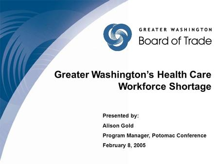 Greater Washington's Health Care Workforce Shortage Presented by: Alison Gold Program Manager, Potomac Conference February 8, 2005.