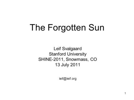 1 The Forgotten Sun Leif Svalgaard Stanford University SHINE-2011, Snowmass, CO 13 July 2011