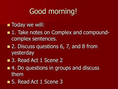 Good morning! Today we will: Today we will: 1. Take notes on Complex and compound- complex sentences. 1. Take notes on Complex and compound- complex sentences.