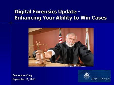 Digital Forensics Update - Enhancing Your Ability to Win Cases September 11, 2013 Fennemore Craig Fennemore Craig.