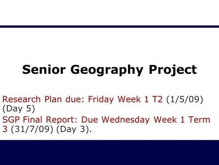 Senior Geography Project Research Plan due: Friday Week 1 T2 (1/5/09) (Day 5) SGP Final Report: Due Wednesday Week 1 Term 3 (31/7/09) (Day 3).