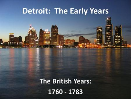 Detroit: The Early Years The British Years: 1760 - 1783.