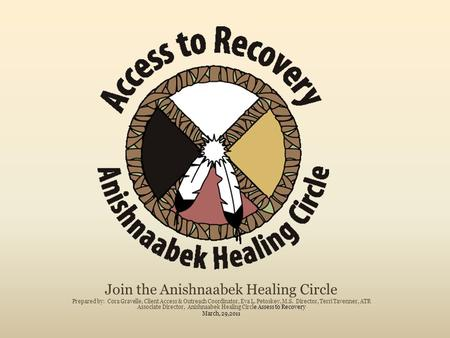 Join the Anishnaabek Healing Circle Prepared by: Cora Gravelle, Client Access & Outreach Coordinator, Eva L. Petoskey, M.S. Director, Terri Tavenner, ATR.