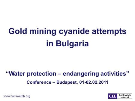 "Www.bankwatch.org Gold mining cyanide attempts in Bulgaria ""Water protection – endangering activities"" Conference – Budapest, 01-02.02.2011."