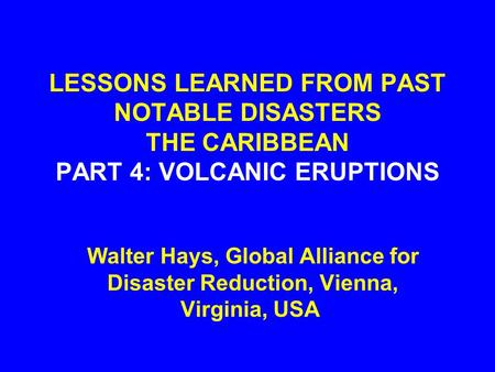LESSONS LEARNED FROM PAST NOTABLE DISASTERS THE CARIBBEAN PART 4: VOLCANIC ERUPTIONS Walter Hays, Global Alliance for Disaster Reduction, Vienna, Virginia,