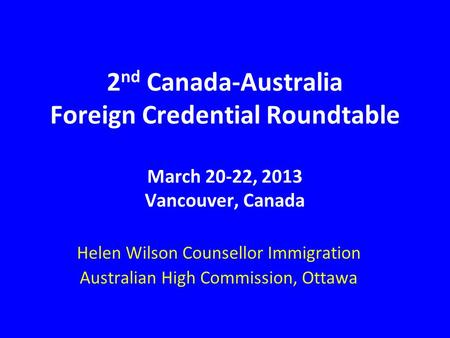2 nd Canada-Australia Foreign Credential Roundtable March 20-22, 2013 Vancouver, Canada Helen Wilson Counsellor Immigration Australian High Commission,