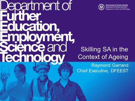 Skilling SA in the Context of Ageing Raymond Garrand Chief Executive, DFEEST.