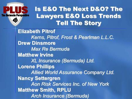 Is E&O The Next D&O? The Lawyers E&O Loss Trends Tell The Story Elizabeth Pitrof Kerns, Pitrof, Frost & Pearlman L.L.C. Drew Dinsmore Max Re Bermuda Matthew.