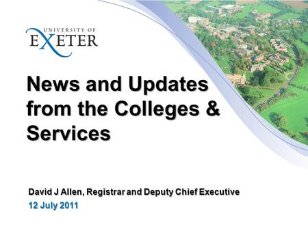 News and Updates from the Colleges & Services David J Allen, Registrar and Deputy Chief Executive 12 July 2011.