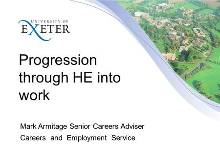 Progression through HE into work Mark Armitage Senior Careers Adviser Careers and Employment Service.