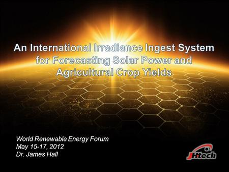 World Renewable Energy Forum May 15-17, 2012 Dr. James Hall.