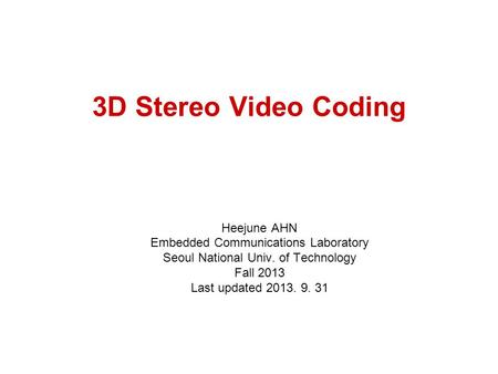 3D Stereo Video Coding Heejune AHN Embedded Communications Laboratory Seoul National Univ. of Technology Fall 2013 Last updated 2013. 9. 31.