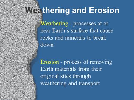 Weathering and Erosion Weathering - processes at or near Earth's surface that cause rocks and minerals to break down Erosion - process of removing Earth.
