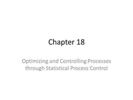 Chapter 18 Optimizing and Controlling Processes through Statistical Process Control.