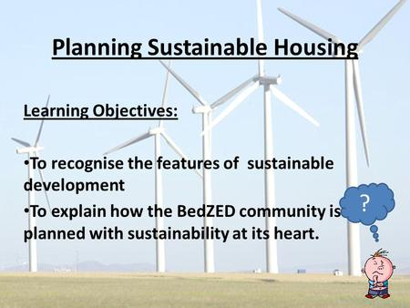 Planning Sustainable Housing Learning Objectives: To recognise the features of sustainable development To explain how the BedZED community is planned with.
