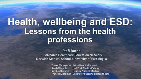 Health, wellbeing and ESD: Lessons from the health professions Stefi Barna Sustainable Healthcare Education Network Norwich Medical School, University.