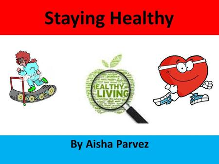 Staying Healthy By Aisha Parvez. There are lots of ways to stay healthy for example a gym and eating healthy food. But you can also be unhealthy, if you.