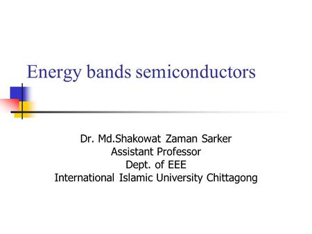 Energy bands semiconductors Dr. Md.Shakowat Zaman Sarker Assistant Professor Dept. of EEE International Islamic University Chittagong.