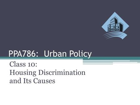 PPA786: Urban Policy Class 10: Housing Discrimination and Its Causes.