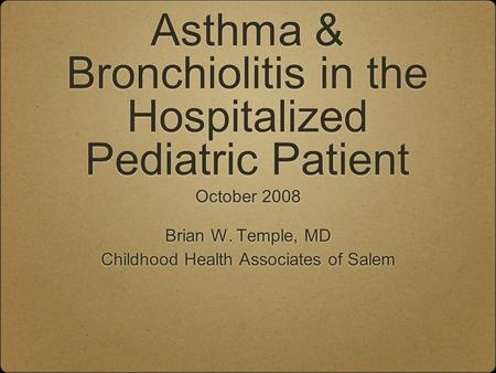 Asthma & Bronchiolitis in the Hospitalized Pediatric Patient October 2008 Brian W. Temple, MD Childhood Health Associates of Salem October 2008 Brian W.