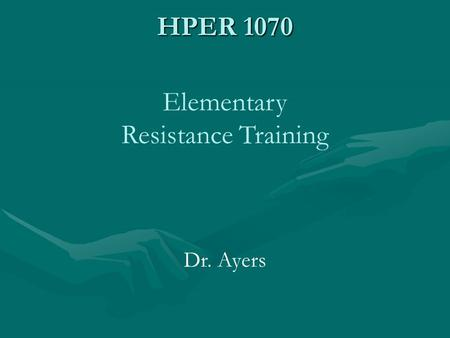 HPER 1070 Elementary Resistance Training Dr. Ayers.
