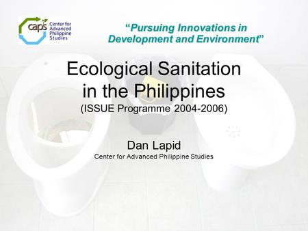 "Dan Lapid Center for Advanced Philippine Studies ""Pursuing Innovations in Development and Environment"" Ecological Sanitation in the Philippines (ISSUE."