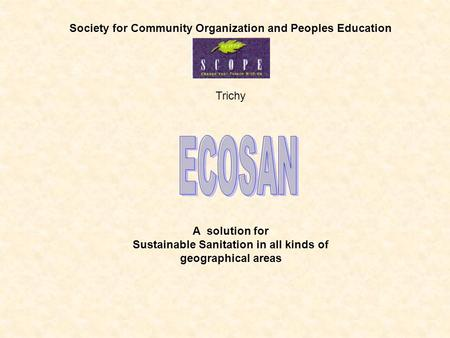 Society for Community Organization and Peoples Education Trichy A solution for Sustainable Sanitation in all kinds of geographical areas.