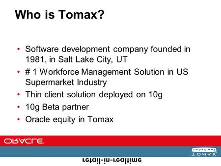 Who is Tomax? Software development company founded in 1981, in Salt Lake City, UT # 1 Workforce Management Solution in US Supermarket Industry Thin client.