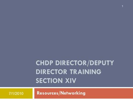 7/1/2010 CHDP DIRECTOR/DEPUTY DIRECTOR TRAINING SECTION XIV Resources/Networking 1.
