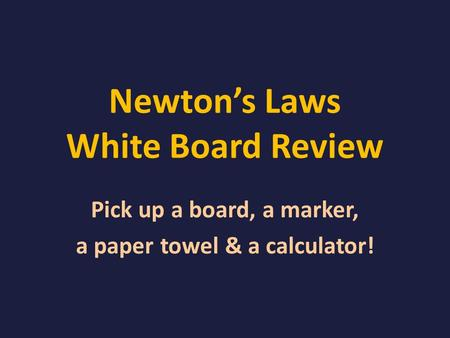 Newton's Laws White Board Review Pick up a board, a marker, a paper towel & a calculator!