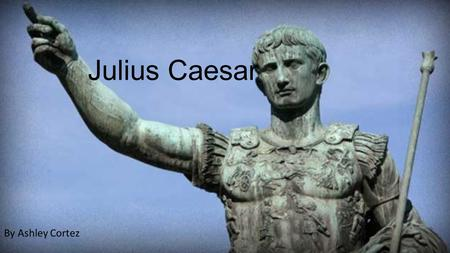 Julius Caesar By Ashley Cortez. A Dictator Was Born  Born Gaius Julius Caesar in 100 BC.  Parents were Aurelia and Gaius Julius Caesar, a praetor. 