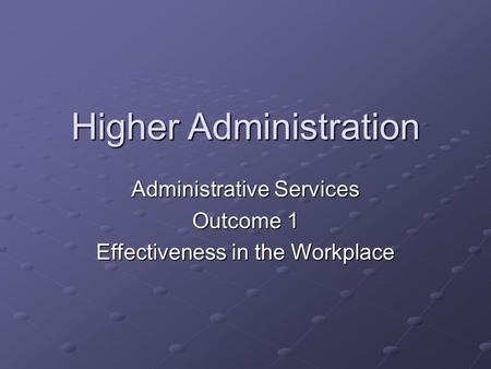 Higher Administration Administrative Services Outcome 1 Effectiveness in the Workplace.