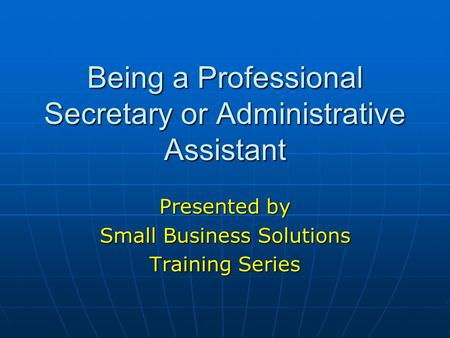 Being a Professional Secretary or Administrative Assistant Presented by Small <strong>Business</strong> Solutions <strong>Training</strong> Series.