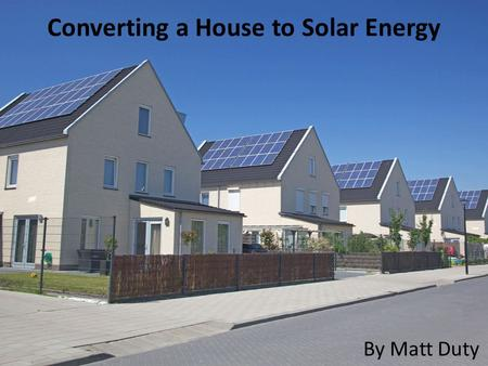 Converting a House to Solar Energy By Matt Duty. What is solar energy? Energy from the Sun How can it power my house?