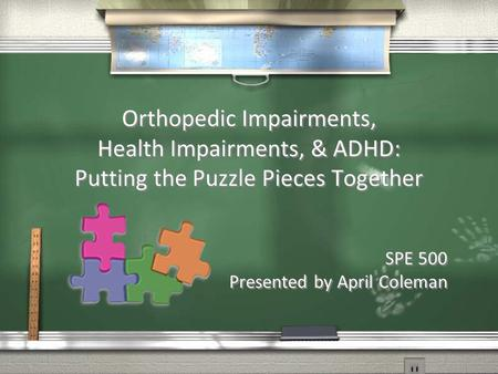 Orthopedic Impairments, Health Impairments, & ADHD: Putting the Puzzle Pieces Together SPE 500 Presented by April Coleman SPE 500 Presented by April Coleman.
