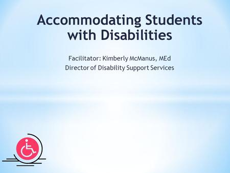 Accommodating Students with Disabilities Facilitator: Kimberly McManus, MEd Director of Disability Support Services.