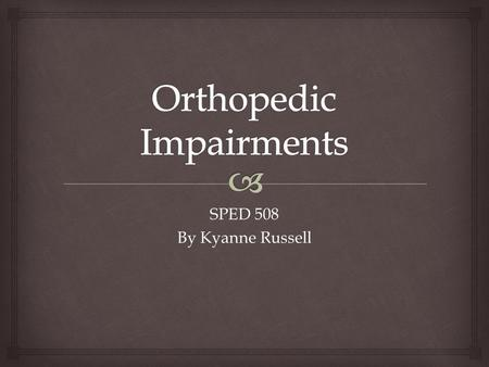 SPED 508 By Kyanne Russell.   An orthopedic impairment is a bodily impairment that is severe enough to negatively affect a child's educational performance.