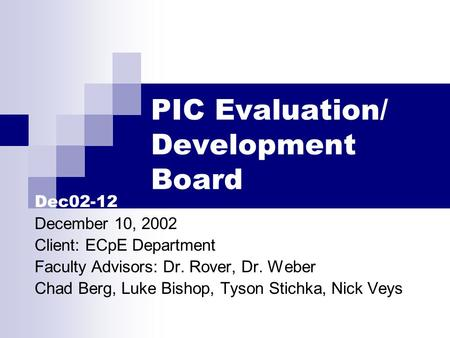 PIC Evaluation/ Development Board Dec02-12 December 10, 2002 Client: ECpE Department Faculty Advisors: Dr. Rover, Dr. Weber Chad Berg, Luke Bishop, Tyson.
