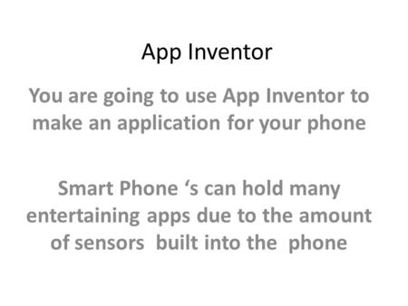 App Inventor You are going to use App Inventor to make an application for your phone Smart Phone 's can hold many entertaining apps due to the amount of.