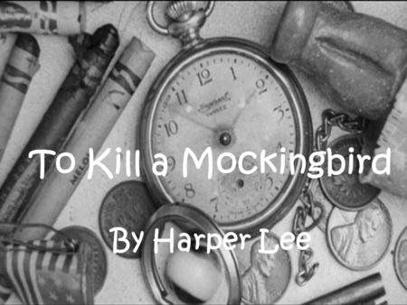To Kill a Mockingbird By Harper Lee To Kill a Mockingbird By Harper Lee.