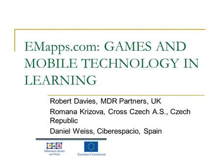EMapps.com: GAMES AND MOBILE TECHNOLOGY IN LEARNING Robert Davies, MDR Partners, UK Romana Krizova, Cross Czech A.S., Czech Republic Daniel Weiss, Ciberespacio,