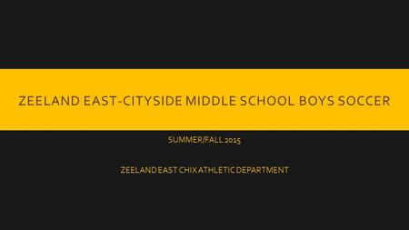 ZEELAND EAST-CITYSIDE MIDDLE SCHOOL BOYS SOCCER SUMMER/FALL 2015 ZEELAND EAST CHIX ATHLETIC DEPARTMENT.