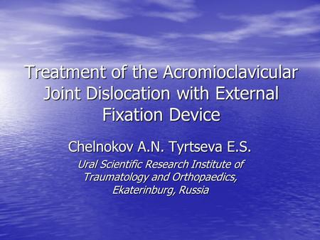 Treatment of the Acromioclavicular Joint Dislocation with External Fixation Device Chelnokov A.N. Tyrtseva E.S. Ural Scientific Research Institute of Traumatology.