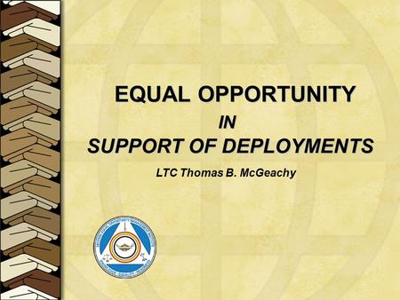 EQUAL OPPORTUNITY IN IN SUPPORT OF DEPLOYMENTS SUPPORT OF DEPLOYMENTS LTC Thomas B. McGeachy.