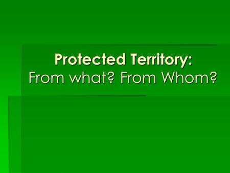 Protected Territory: From what? From Whom?. What is a protected territory? It is an area managed by the government to ensure that the forests, the wildlife,