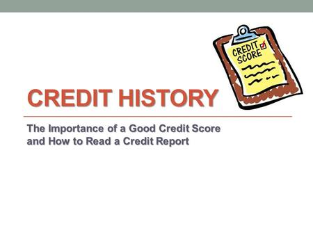 CREDIT HISTORY The Importance of a Good Credit Score and How to Read a Credit Report.