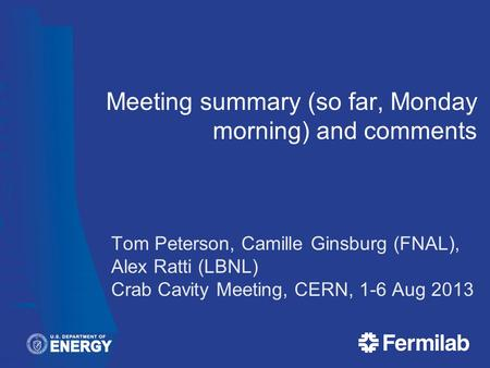 Meeting summary (so far, Monday morning) and comments Tom Peterson, Camille Ginsburg (FNAL), Alex Ratti (LBNL) Crab Cavity Meeting, CERN, 1-6 Aug 2013.