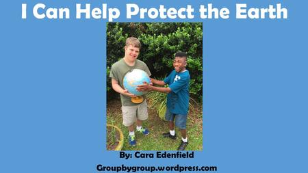 I Can Help Protect the Earth By: Cara Edenfield Groupbygroup.wordpress.com.