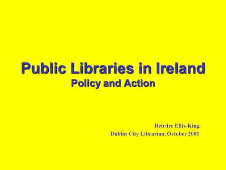Public Libraries in Ireland Policy and Action Deirdre Ellis-King Dublin City Librarian, October 2001.