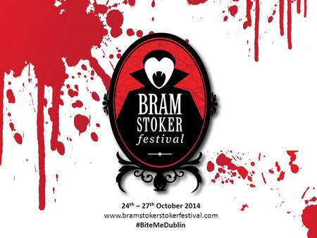 24 th – 27 th October 2014 www.bramstokerstokerfestival.com #BiteMeDublin.